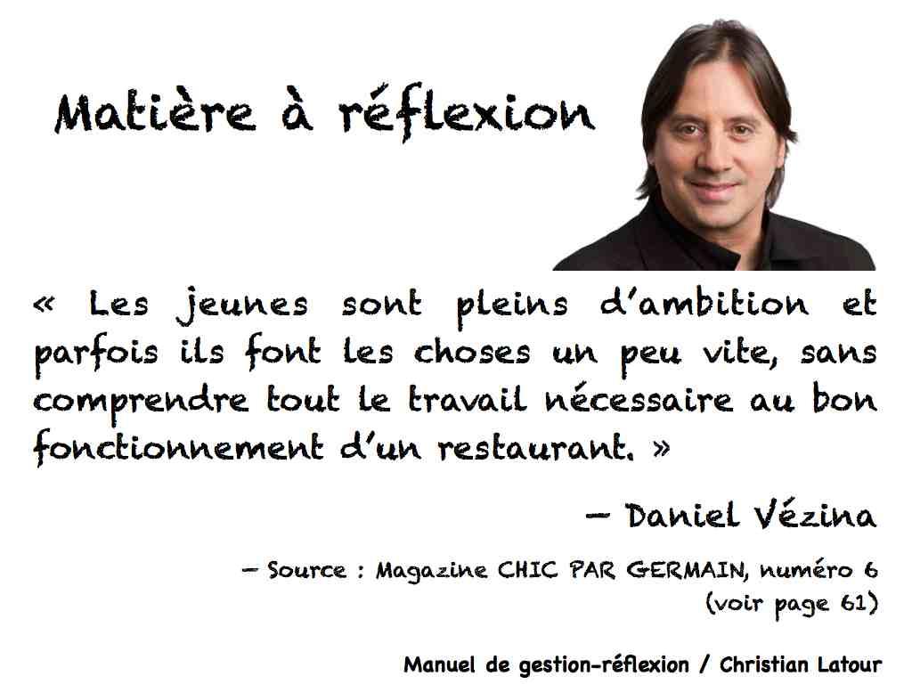« Les jeunes sont pleins d'ambition et parfois ils font les choses un peu vite, sans comprendre tout le travail nécessaire au bon fonctionnement d'un restaurant. » — Daniel Vézina